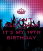 I CAN'T KEEP CALM CAUSE IT'S MY 19TH BIRTHDAY - Personalised Poster A1 size