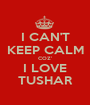 I CAN'T KEEP CALM COZ' I LOVE TUSHAR - Personalised Poster A1 size