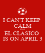 I CAN'T KEEP  CALM CUZ EL CLASICO  IS ON APRIL 3 - Personalised Poster A1 size