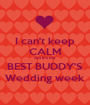 I can't keep CALM cuz It's my BEST BUDDY'S Wedding week - Personalised Poster A1 size