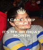 I CAN'T KEEP CALM CUZ IT'S MY BIRTHDAY MONTH - Personalised Poster A1 size