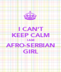 I CAN'T KEEP CALM I AM AFRO-SERBIAN GIRL - Personalised Poster A1 size