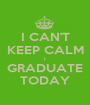 I CAN'T KEEP CALM I GRADUATE TODAY - Personalised Poster A1 size