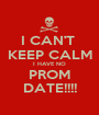 I CAN'T  KEEP CALM I HAVE NO PROM DATE!!!! - Personalised Poster A1 size