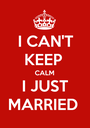 I CAN'T KEEP  CALM I JUST MARRIED  - Personalised Poster A1 size