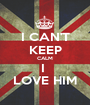 I CAN'T KEEP CALM I  LOVE HIM - Personalised Poster A1 size