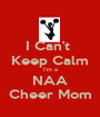 I Can't  Keep Calm I'm a NAA Cheer Mom - Personalised Poster A1 size