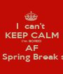 I  can't  KEEP CALM I'm BORED AF ON Spring Break smh - Personalised Poster A1 size