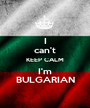 I can't KEEP CALM I'm BULGARIAN - Personalised Poster A1 size