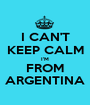 I CAN'T KEEP CALM I'M FROM ARGENTINA - Personalised Poster A1 size
