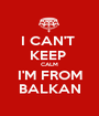 I CAN'T  KEEP  CALM I'M FROM BALKAN - Personalised Poster A1 size