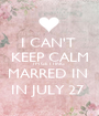 I CAN'T  KEEP CALM I'M GETTING  MARRED IN  IN JULY 27  - Personalised Poster A1 size