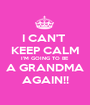 I CAN'T  KEEP CALM I'M GOING TO BE A GRANDMA AGAIN!! - Personalised Poster A1 size