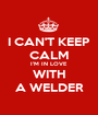 I CAN'T KEEP CALM I'M IN LOVE WITH A WELDER - Personalised Poster A1 size