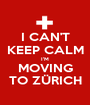 I CAN'T KEEP CALM I'M MOVING TO ZÜRICH - Personalised Poster A1 size