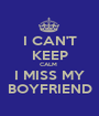I CAN'T KEEP CALM  I MISS MY BOYFRIEND - Personalised Poster A1 size
