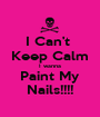 I Can't  Keep Calm I wanna Paint My Nails!!!! - Personalised Poster A1 size