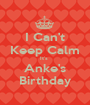 I Can't Keep Calm It's  Anke's Birthday - Personalised Poster A1 size