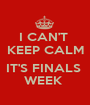 I CAN'T  KEEP CALM  IT'S FINALS  WEEK  - Personalised Poster A1 size