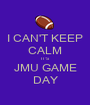 I CAN'T KEEP CALM IT'S JMU GAME DAY - Personalised Poster A1 size