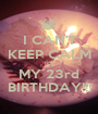 I CAN'T KEEP CALM It's MY 23rd BIRTHDAY!!! - Personalised Poster A1 size