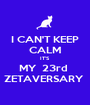 I CAN'T KEEP CALM IT'S MY  23rd  ZETAVERSARY  - Personalised Poster A1 size