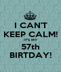 I CAN'T KEEP CALM! IT'S MY 57th BIRTDAY! - Personalised Poster A1 size