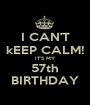 I CAN'T kEEP CALM! IT'S MY 57th BIRTHDAY - Personalised Poster A1 size