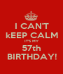 I CAN'T kEEP CALM IT'S MY 57th BIRTHDAY! - Personalised Poster A1 size