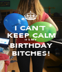 I CAN´T  KEEP CALM IT´S MY BIRTHDAY BITCHES! - Personalised Poster A1 size