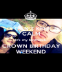I CAN'T KEEP CALM It's my boyfriends CROWN BIRTHDAY WEEKEND - Personalised Poster A1 size