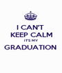 I CAN'T  KEEP CALM IT'S MY GRADUATION   - Personalised Poster A1 size
