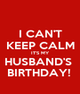 I CAN'T KEEP CALM IT'S MY HUSBAND'S  BIRTHDAY!  - Personalised Poster A1 size
