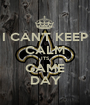 I CAN'T KEEP CALM ITS GAME DAY - Personalised Poster A1 size