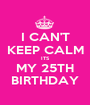 I CAN'T KEEP CALM ITS MY 25TH BIRTHDAY - Personalised Poster A1 size