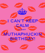 I CAN'T KEEP CALM ITS MY MUTHAPHUCKIN BIRTHDAY! - Personalised Poster A1 size