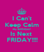 I Can't Keep Calm My BIRTHDAY  Is Next  FRIDAY!!!! - Personalised Poster A1 size