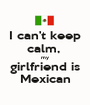 I can't keep calm,  my girlfriend is Mexican - Personalised Poster A1 size