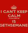 I CAN'T KEEP CALM TOMORROW IS GETHSEMANE  - Personalised Poster A1 size
