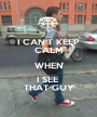 I CAN'T KEEP CALM WHEN I SEE  THAT GUY - Personalised Poster A1 size