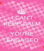 I CAN'T KEEP CALM  YOU'RE ENGAGED - Personalised Poster A1 size