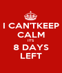 I CAN'TKEEP CALM IT'S  8 DAYS LEFT - Personalised Poster A1 size