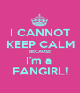 I CANNOT KEEP CALM BECAUSE I'm a  FANGIRL! - Personalised Poster A1 size