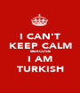 I CAN'T KEEP CALM BEACUSE I AM TURKISH - Personalised Poster A1 size