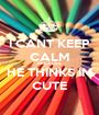 I CANT KEEP CALM BECAUSE HE THINKS IM CUTE - Personalised Poster A1 size