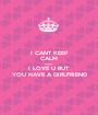 I CANT KEEP CALM because I LOVE U BUT YOU HAVE A GIRLFRIEND - Personalised Poster A1 size