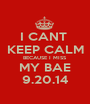 I CANT  KEEP CALM BECAUSE I MISS MY BAE 9.20.14 - Personalised Poster A1 size
