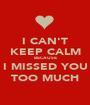 I CAN'T KEEP CALM BECAUSE I MISSED YOU TOO MUCH - Personalised Poster A1 size