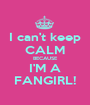 I can't keep CALM BECAUSE I'M A FANGIRL! - Personalised Poster A1 size