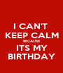 I CAN'T  KEEP CALM BECAUSE ITS MY BIRTHDAY - Personalised Poster A1 size